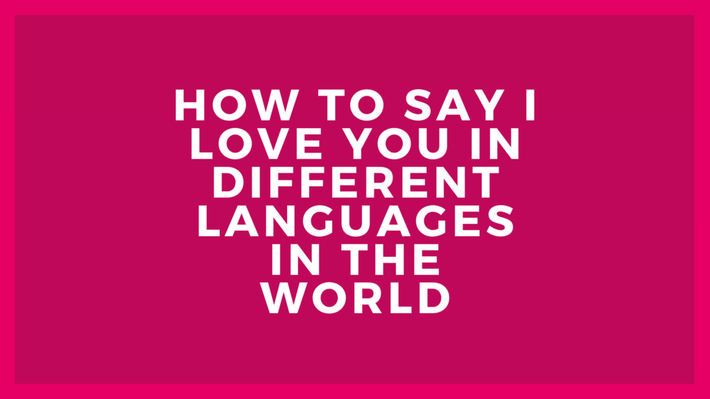 How to say I love you in different languages in the world