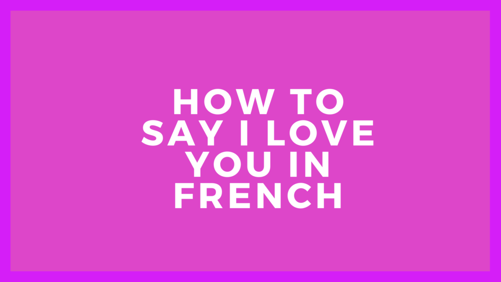 How to say I love you in french language   french word for I love you