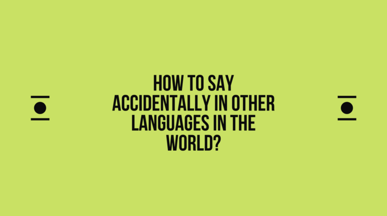 How to Say Accidentally in Different languages? Do You Know