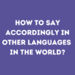 How to say Accordingly in other languages in the world?